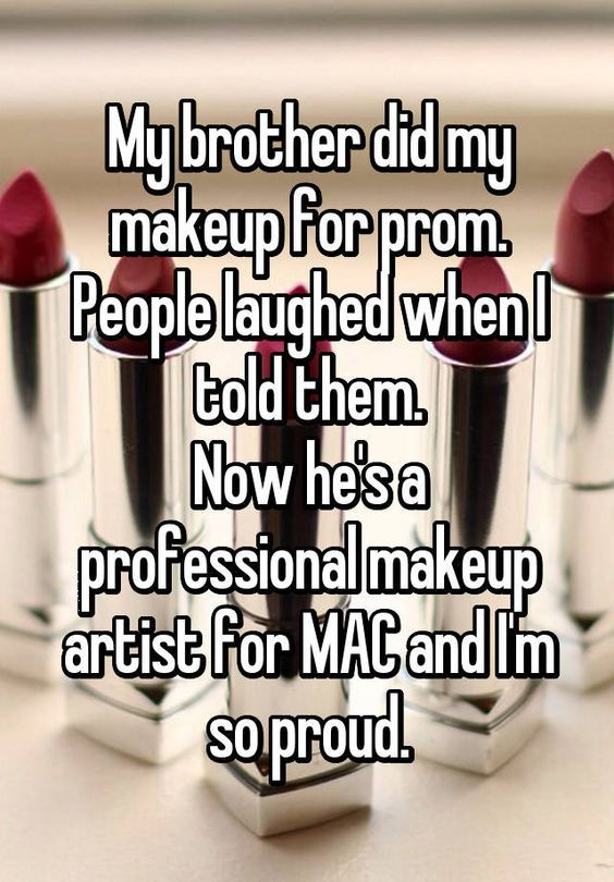 My brother did my makeup for prom. People laughed when I told them. Now he's a professional makeup artist for MAC and I'm so proud.: