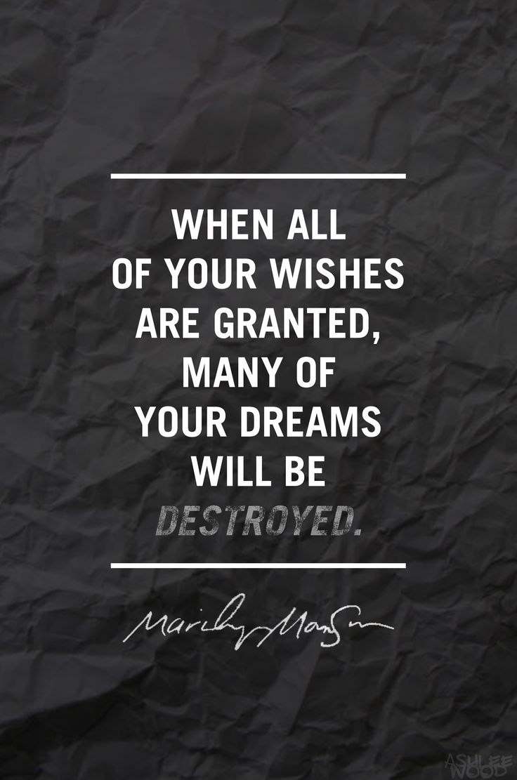 """When all of your wishes are granted, many of your dreams will be destroyed."" - Marilyn Manson"