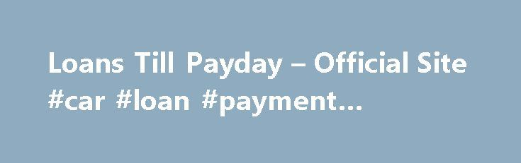 Loans Till Payday – Official Site #car #loan #payment #calculator http://loans.remmont.com/loans-till-payday-official-site-car-loan-payment-calculator/  #loans till payday # All about Loans till payday Money is a necessity if one is to survive, if you do not have it you cannot eat, clothe yourself or even get a place to live. It is for this very reason that everyone has to work very hard. If you are in employment you […]The post Loans Till Payday – Official Site #car #loan #payment…