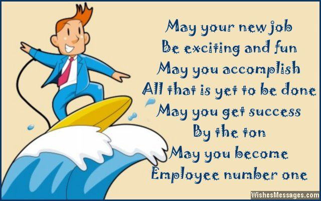 May your new job be exciting and fun, may you accomplish all that is yet to be done. May you get success by the ton, may you become employee number one. Congratulations. via WishesMessages.com