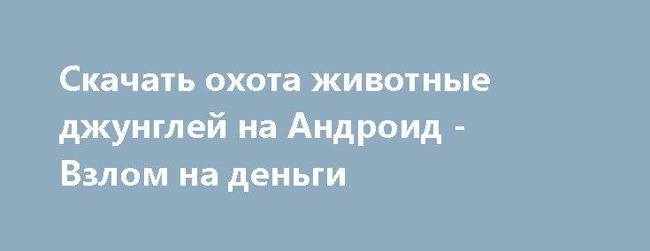 Скачать охота животные джунглей на Андроид - Взлом на деньги http://droider-games.ru/1656-skachat-ohota-zhivotnye-dzhungley-na-android-vzlom-na-dengi.html