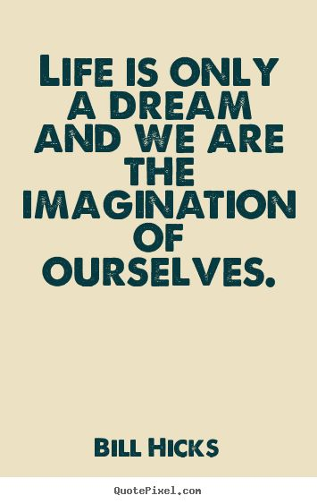 Bill Hicks Quotes - Life is only a dream and we are the imagination of ourselves.