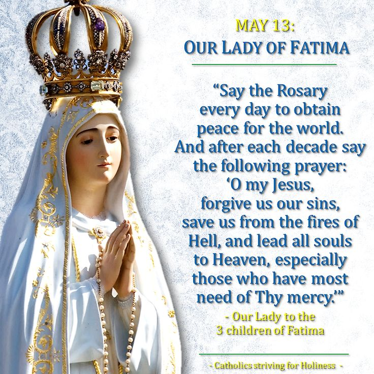 MAY 13: OUR LADY OF FATIMA MESSAGE (2). SAY THE ROSARY DAILY. In all the 6 apparitions of Our Lady in Fatima, our Mother constantly repeated this same advice. This is very significant for Our Lady …