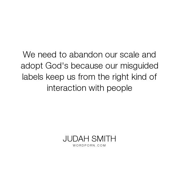 "Judah Smith - ""We need to abandon our scale and adopt God's because our misguided labels keep us..."". god, label"
