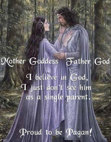 Mother Goddess, Father God. I believe in God. I just don't see him as a single parent. Proud to be Pagan!