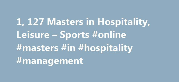1, 127 Masters in Hospitality, Leisure – Sports #online #masters #in #hospitality #management http://health.nef2.com/1-127-masters-in-hospitality-leisure-sports-online-masters-in-hospitality-management/  # Masters in Hospitality, Leisure Sports About Find out more information about Hospitality, Leisure Sports Hospitality, leisure and sports includes disciplines related to tourism, recreational activities and fine living, in general. With the increase of tourist activity all over the globe…
