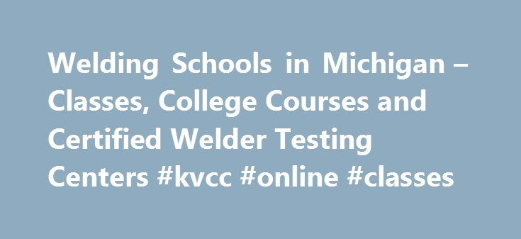 Welding Schools in Michigan – Classes, College Courses and Certified Welder Testing Centers #kvcc #online #classes http://dallas.remmont.com/welding-schools-in-michigan-classes-college-courses-and-certified-welder-testing-centers-kvcc-online-classes/  # Michigan Welding Schools! Schools for Welding in Michigan Offering Classes, Certifications and College Degrees Bay College Welding Program 2001 N Lincoln, Escanaba, MI 49829 Phone: (906) 786-5802 Accredited with pipe welding, blueprint…