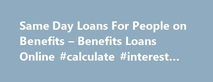 Same Day Loans For People on Benefits – Benefits Loans Online #calculate #interest #on #loan http://loan.remmont.com/same-day-loans-for-people-on-benefits-benefits-loans-online-calculate-interest-on-loan/  #same day loans for people on benefits # Same Day Loans For People On Benefits Trying it hard to find same day loans that gets approved immediately and your money is transferred to your bank account without any hassle! You are at the right place! We are here to offer same day loans for…