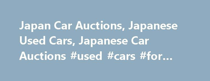 Japan Car Auctions, Japanese Used Cars, Japanese Car Auctions #used #cars #for #sale http://uk.remmont.com/japan-car-auctions-japanese-used-cars-japanese-car-auctions-used-cars-for-sale/  #japan auto auction # How to Purchase a Japanese Used Car from the Japan Auto Auctions Register as a member for free access to the Japan Car Auctions. Up to 100,000 vehicles are auctioned in Japan every week with over 1.4 Million vehicles in the historic sales area to search through. The Japanese Car…