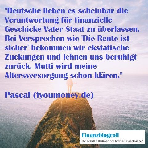 """Gerade Deutsche lieben es scheinbar die Verantwortung für finanzielle Geschicke Vater Staat zu überlassen. Bei Versprechen wie """"Die Rente ist sicher"""" bekommen wir ekstatische Zuckungen und lehnen uns beruhigt zurück. Mutti wird meine Altersversorgung schon klären. (http://fyoumoney.de/eigenverantwortung-ist-der-schluessel-zum-erfolg/)"""