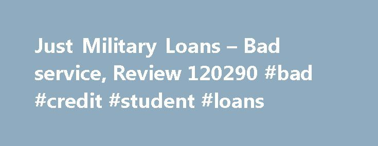 Just Military Loans – Bad service, Review 120290 #bad #credit #student #loans http://loan.remmont.com/just-military-loans-bad-service-review-120290-bad-credit-student-loans/  #just military loans # Bad service Around 20 September I was in need of a small loan. So I searched the net for military-friendly companies and found Just Military Loans . I have received loans through other military loan companies in the past, so I did not think this would be much different. I filled…The post Just…