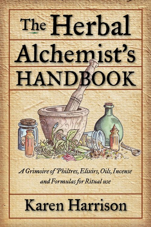 The Herbal Alchemist's Handbook: A Grimoire of Philtres, Exilirs, Oils, Incense and Formulas for Ritual use ...