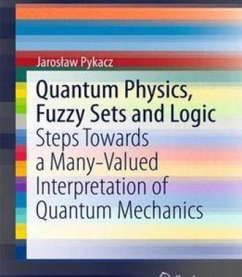 Quantum Physics Fuzzy Sets And Logic: Steps Towards A Many-Valued Interpretation Of Quantum Mechanics PDF