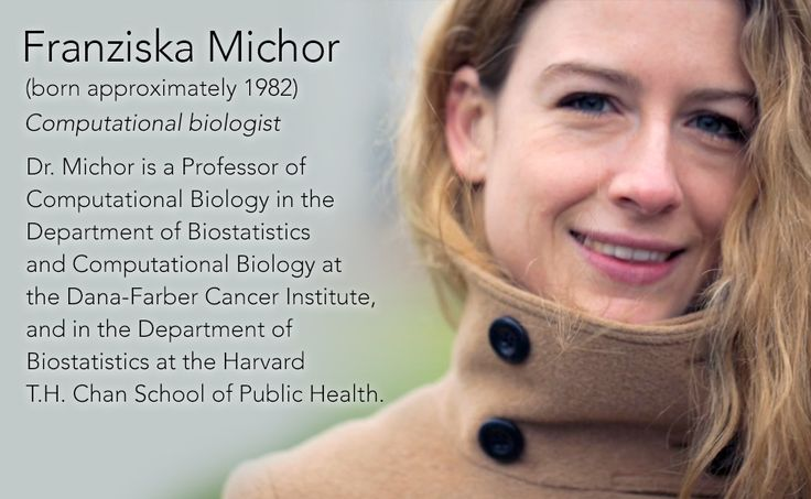 Franziska Michor(born approximately 1982) Computational biologist  Dr. Michor is a Professor of Computational Biology in the Department of Biostatistics and Computational Biology at the Dana-Farber Cancer Institute, and in the Department of...