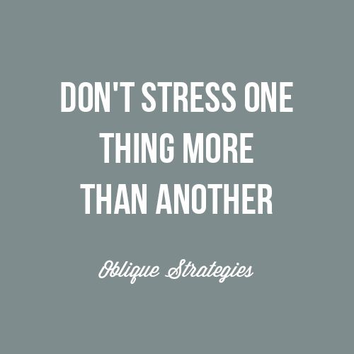 Don't stress one thing more than another. Inspiring strategy from Oblique Strategies, Brian Eno.  #inspiration #quotes #sayings