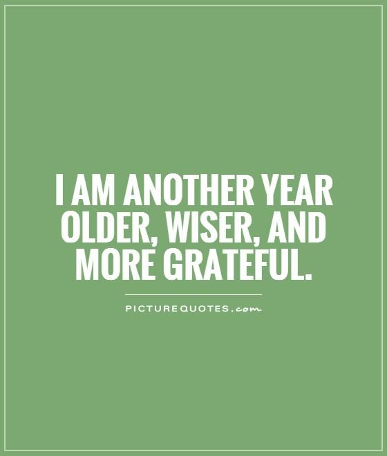 I am another year older, wiser, and more grateful. Birthday quotes on PictureQuotes.com.