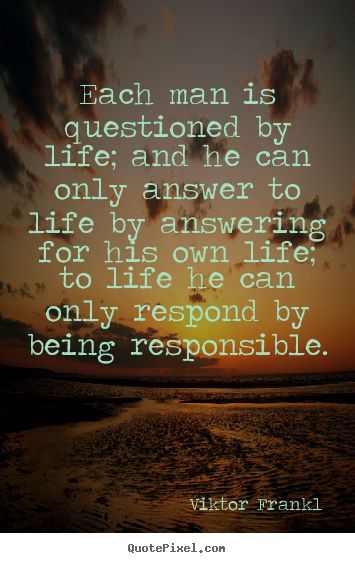 """""""Ultimately, man should not ask what the meaning of his life is, but rather must recognize that it is he who is asked. In a word, each man is questioned by life; and he can only answer to life by answering for his own life; to life he can only respond by being responsible."""" ― Viktor E. Frankl, Man's Search for Meaning"""
