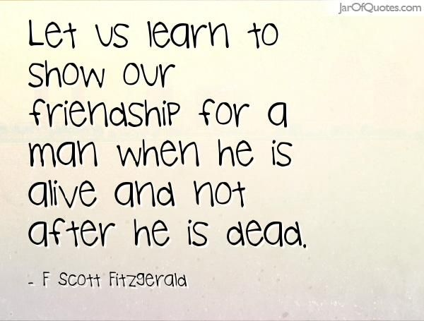 Let us learn to show our friendship for a man when he is alive and not after he is dead. Too many people are guilty of this.
