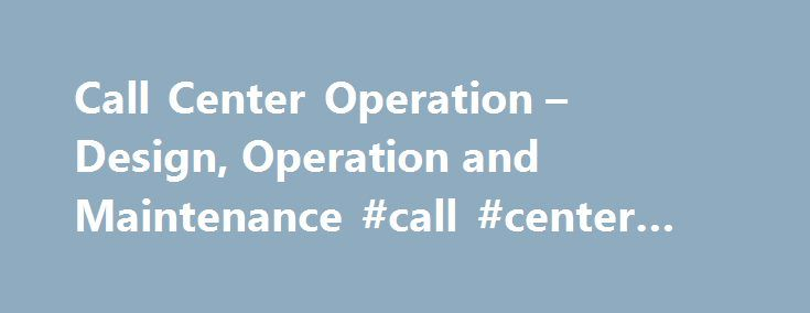 Call Center Operation – Design, Operation and Maintenance #call #center #system #design http://india.nef2.com/call-center-operation-design-operation-and-maintenance-call-center-system-design/  # Call Center Operation — Design, Operation and Maintenance The call center management challenge Managing a call center operation successfully requires a multitude of skills—managerial, troubleshooting, negotiating, and patience, not to mention a personality that works well under pressure and is able…
