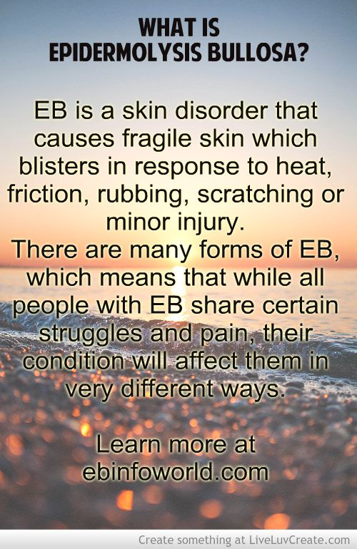 What is Epidermolysis Bullosa? EB is a skin disorder that causes fragile skin which blisters in response to heat, friction, rubbing, scratching or minor injury. There are many forms of EB, which means that while all people with EB share certain struggles and pain, their condition will affect them in very different ways. #EpidermolysisBullosa #EBawareness #stopEB #Inspiration http://ebinfoworld.com http://butterflychildamothersjourney.com