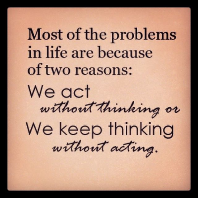 Most of the problems in life are because of two reasons: We act without thinking or We keep thinking without acting.