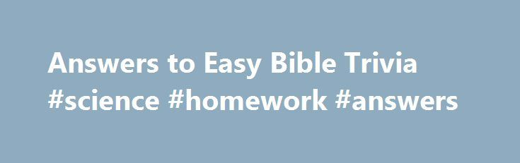 Answers to Easy Bible Trivia #science #homework #answers http://health.nef2.com/answers-to-easy-bible-trivia-science-homework-answers/  #bible question and answers # Answers to the Easy Bible Trivia Questions 1. What gave Samson his unusual strength? A: The hair on his head—Judges 16:17 2. While walking along the shore of the Sea of Galilee, Jesus called His first disciples saying, Follow Me and I will make you__________. A: Fishers of men—Matthew 4:19 3. After Jesus was born an angel…