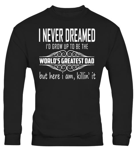 """# I Never Dreamed I'd Grow Up To Be The World's Greates't Dad - Limited Edition .  Special Offer, not available in shops      Comes in a variety of styles and colours      Buy yours now before it is too late!      Secured payment via Visa / Mastercard / Amex / PayPal      How to place an order            Choose the model from the drop-down menu      Click on """"Buy it now""""      Choose the size and the quantity      Add your delivery address and bank details      And that's it!      Tags: Makes…"""