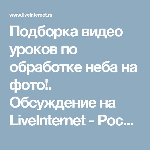 Подборка видео уроков по обработке неба на фото!. Обсуждение на LiveInternet - Российский Сервис Онлайн-Дневников