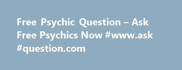 Free Psychic Question – Ask Free Psychics Now #www.ask #question.com http://questions.remmont.com/free-psychic-question-ask-free-psychics-now-www-ask-question-com/  #ask free psychic question # Free Psychic Question Free Psychic Question Reviewed by Jasmine on October 31 Description: Life is full of uncertainties and surely, there are a lot of questions that go tumbling inside your head that need a response. If you are looking for answers, what and who could help you in this...