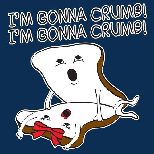 I'm gonna crumb!
