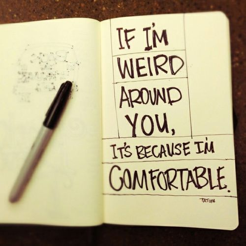 If I'm weird around you, it's because I'm comfortable. <3