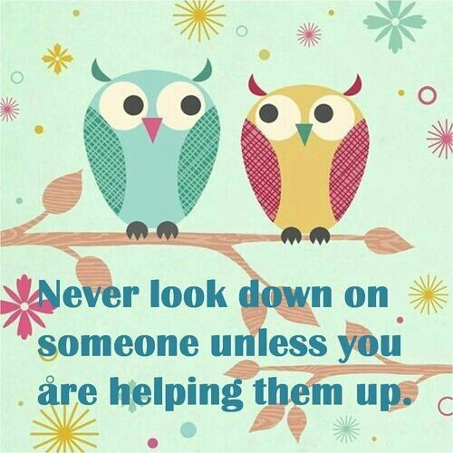 Never Look Down On Someone Unless You Are Helping Them Up