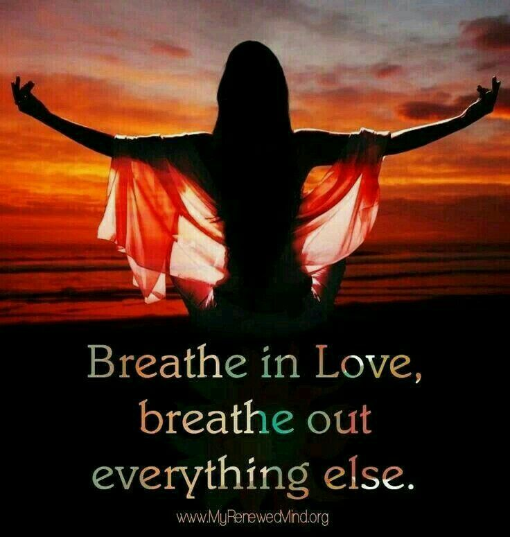 Breath in Love & breath out every thing else (even love ).