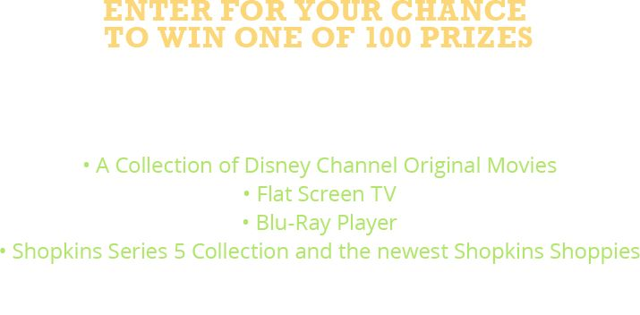Enter for your chance to win one of 100 prizes. 1 Grand prize winner will be set up with the ultimate DCOM prize! A collection of Disney Channel Original Movies. Flat Screen TV. Blu-Ray Player. Shopkins Series 5 Collection and the newest Shopkins Shoppies. 99 First prize winners will receive a Shopkins Prize Pack!