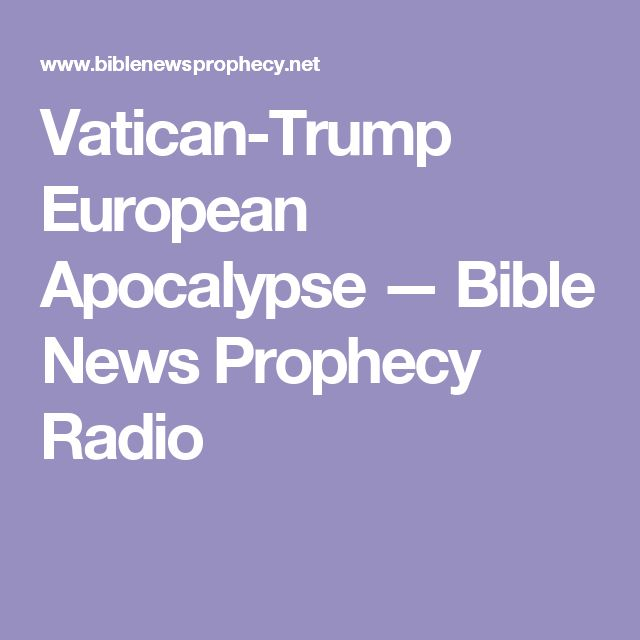 Vatican-Trump European Apocalypse  — Bible News Prophecy Radio