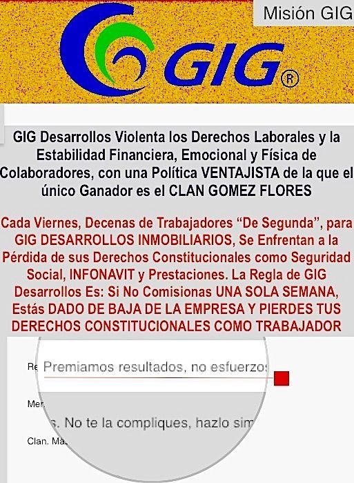 GIG Desarrollos Inmobiliarios Baja de Nomina a Trabajadores a Discreción. Niega un Sueldo Base Pero Exige Largas Jornadas Laborales, lo que es contradictorio y contra la ley. GIG DESARROLLOS INMOBILIARIOS DE LOS GOMEZ FLORES VIOLA LA LEY LABORAL MEXICANA, Abusa de los trabajadores ante el amparo del silencio cómplice de las autoridades.