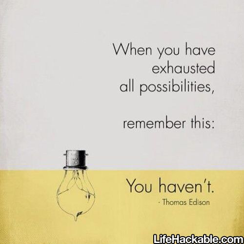 When you have exhausted all possiblities, remember this: You haven't