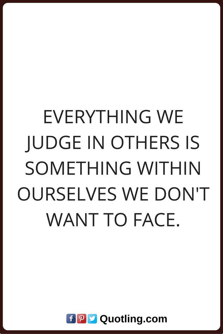 judging quotes Everything we judge in others is something within ourselves we don't want to face.