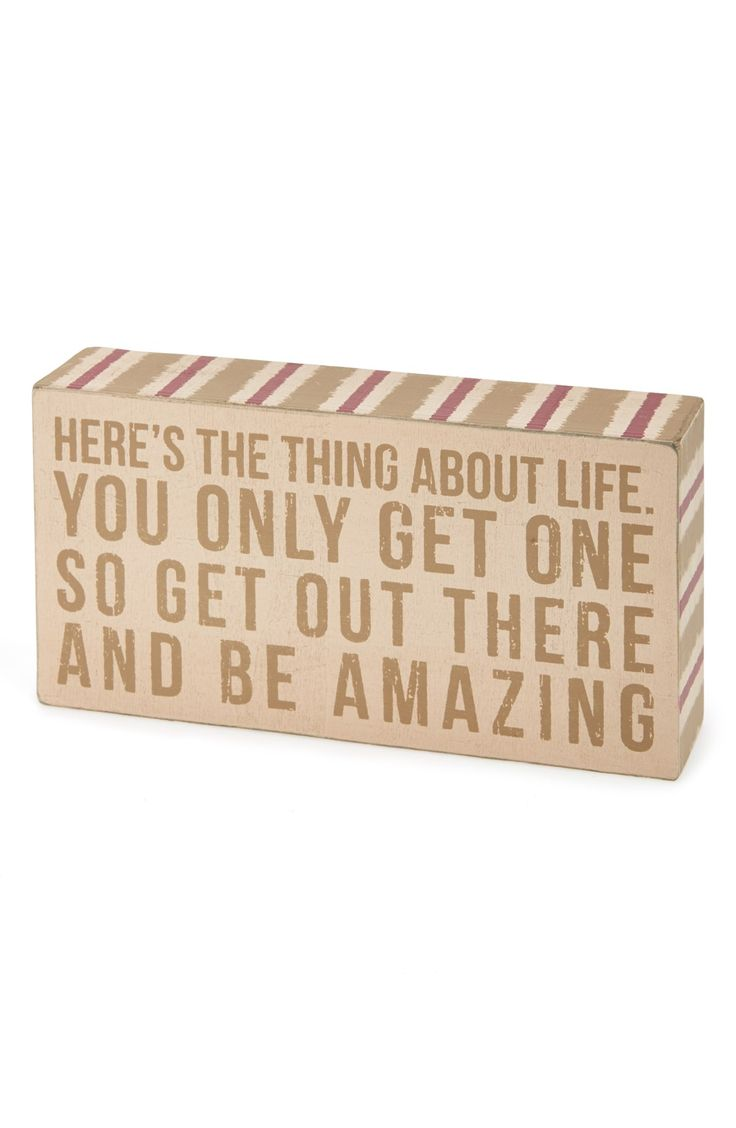 Here's the thing about life. You only get one so get out there and be amazing.