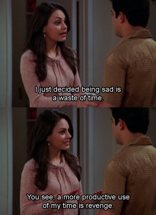 """""""I just decided being sad is a waste of my time. You see, a more productive use of my time is revenge."""" -- That 70's Show"""