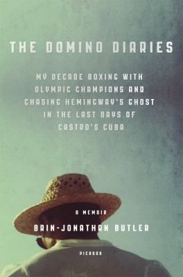The Domino Diaries : My Decade Boxing with Olympic Champions and Chasing Hemingway's Ghost in the Last Days of Castro's Cuba by Brin-Jonathan Butler