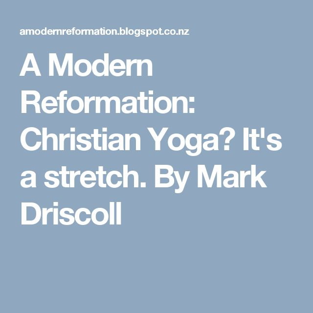 A Modern Reformation: Christian Yoga? It's a stretch. By Mark Driscoll