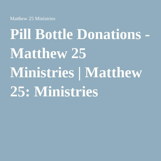 Pill Bottle Donations - Matthew 25 Ministries | Matthew 25: Ministries