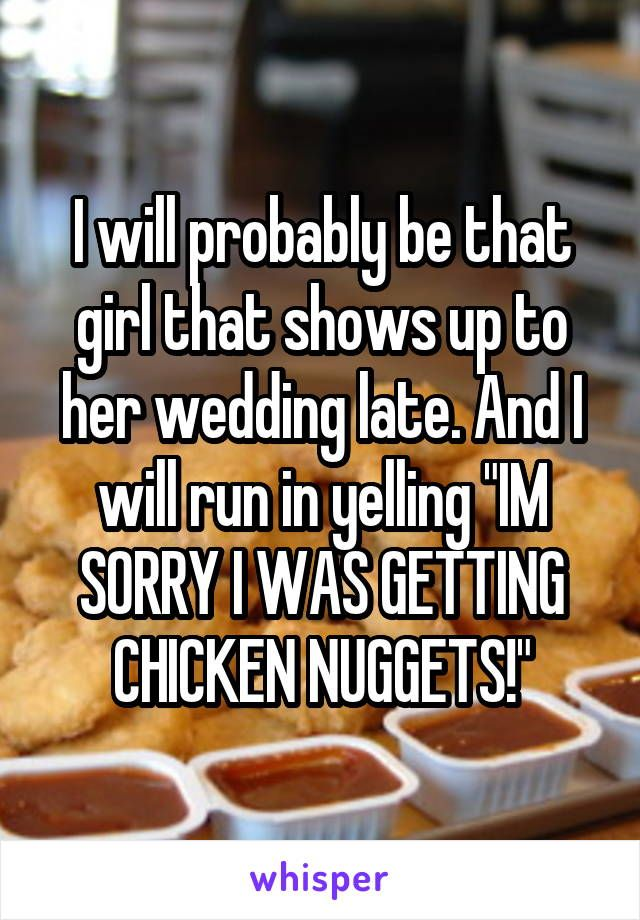 "I will probably be that girl that shows up to her wedding late. And I will run in yelling ""IM SORRY I WAS GETTING CHICKEN NUGGETS!"""