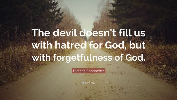 """Dietrich Bonhoeffer Quote: """"The devil doesn't fill us with hatred for God, but with forgetfulness of God."""""""
