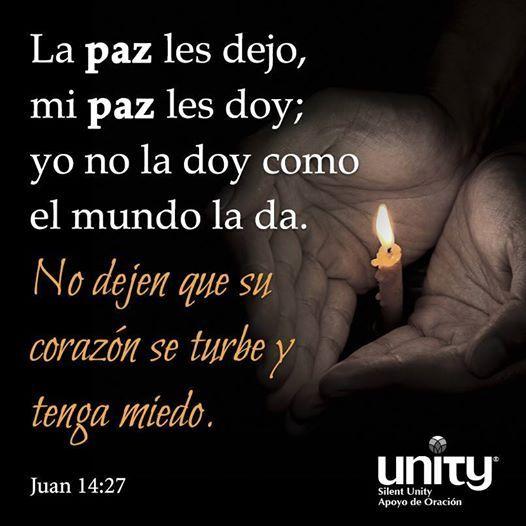 La paz les dejo, mi paz les doy; yo no la doy como el mundo la da. No dejen que su corazon se turbe y tenga miedo. ~Juan 14:27