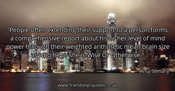 People often extending their support to a person forms a comprehensive report about his or her level of mind power through their weighted arithmetic mean brain size as who he or she is-Wise Or Otherwise.. Image created on www.friendship-quotes.co.uk