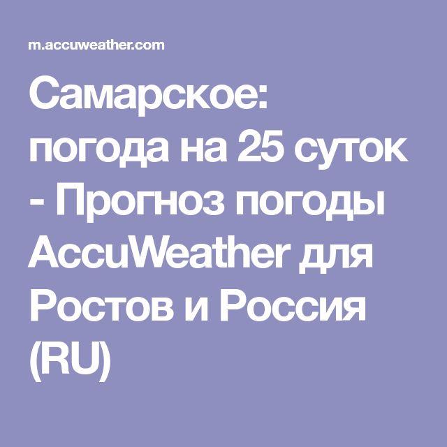 Самарское: погода на 25 суток - Прогноз погоды AccuWeather для Ростов и Россия (RU)
