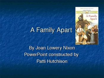 This 15 slide Power Point by Patti Hutchison is an excellent accompaniment to the novel, A Family Apart.  The slide show discusses: About the Author, Genre, Historical Elements, Characters, Setting, Plot, Theme, Mood, Pre-Reading Activities, Point of View, Vocabulary in Context, Quotes from the Novel, Figurative Language, Suggestions for Journal Entries, and Suggestions for Further Reading.