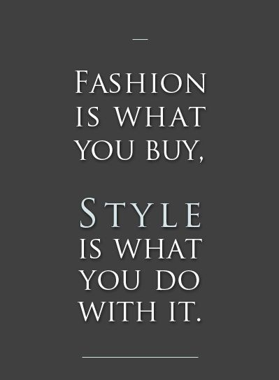 Fashion is what you buy.   Style is what you do with it.